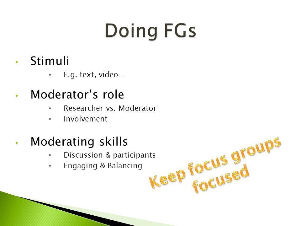 Stimuli E.g. text, video… Moderator's role Researcher vs. Moderator Involvement Moderating skills Discussion & participants Engaging & Balancing