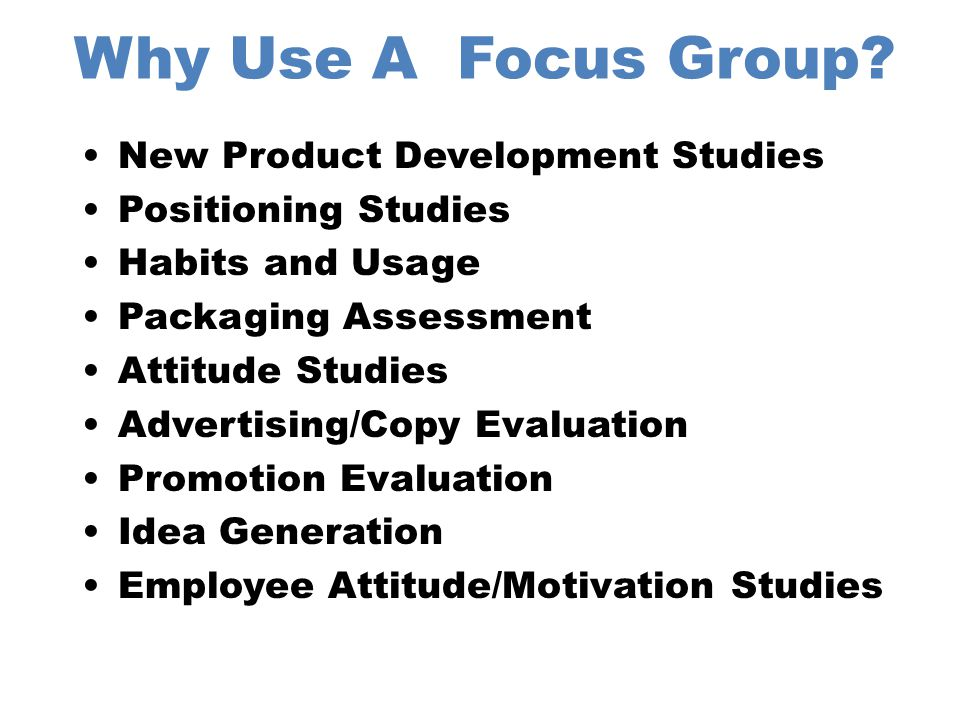 Advantages of Focus Groups Group Think Uncover True Feelings Depth of Feelings Fast Easy Relatively Low Cost