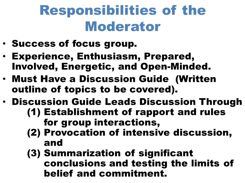 Activities Before the Focus Group Determine Research Objective Select Moderator Participants – Number- Time – Screen- Geographic Location – Homogeneous Develop Moderator Guide – Introduction- Key Content Section – Warm-up- Summary – Details- Debrief Select Facility