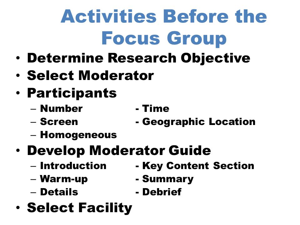 Activities at the Focus Group Facility Supervise the re-screening of participants Use of Pre and/or Post Survey Provide food for participants Manage noise level Provide name cards for participants Room Set-up Debrief the participants