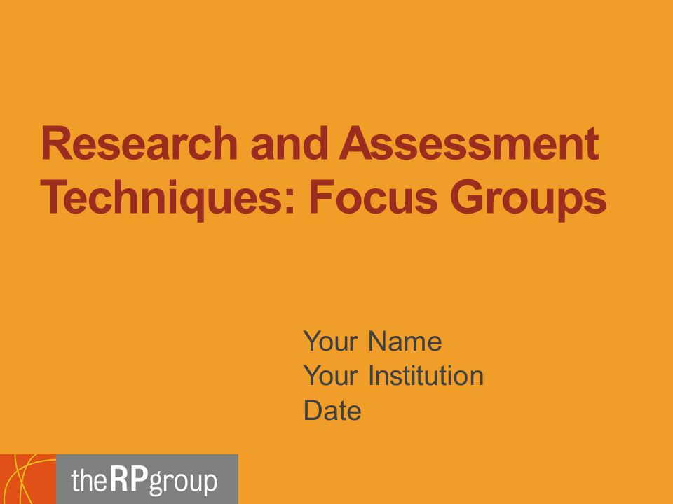 Bridging Research, Information and Culture An Initiative of the Research and Planning Group for California Community Colleges Your Name Your Institution Date Research and Assessment Techniques: Focus Groups