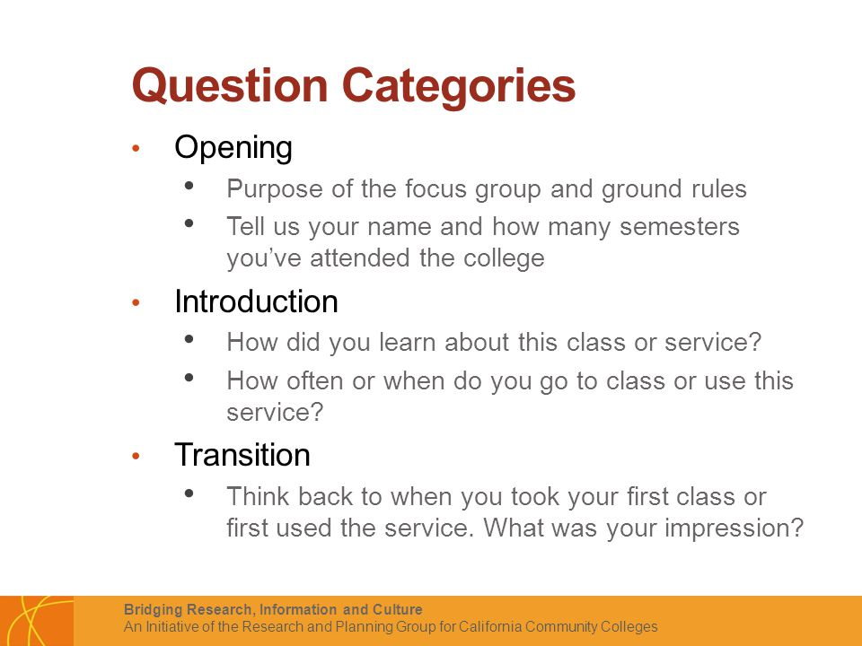 Bridging Research, Information and Culture An Initiative of the Research and Planning Group for California Community Colleges Question Categories Opening Purpose of the focus group and ground rules Tell us your name and how many semesters you've attended the college Introduction How did you learn about this class or service.