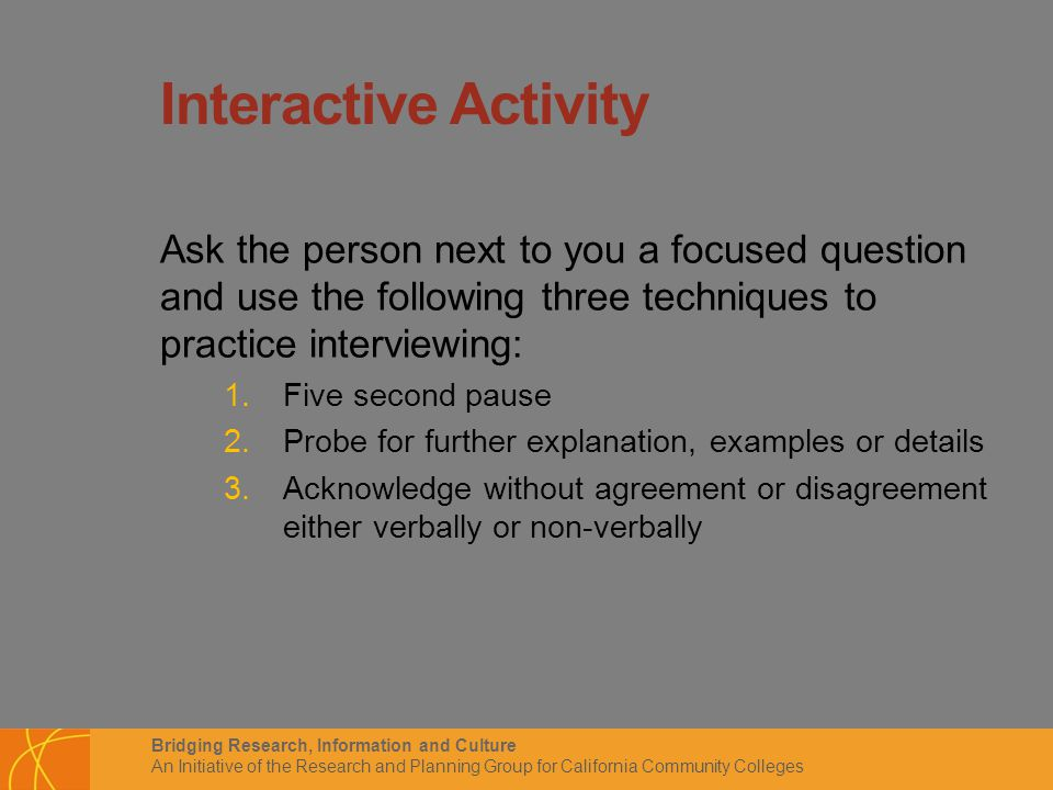 Bridging Research, Information and Culture An Initiative of the Research and Planning Group for California Community Colleges Interactive Activity Ask the person next to you a focused question and use the following three techniques to practice interviewing: 1.Five second pause 2.Probe for further explanation, examples or details 3.Acknowledge without agreement or disagreement either verbally or non-verbally