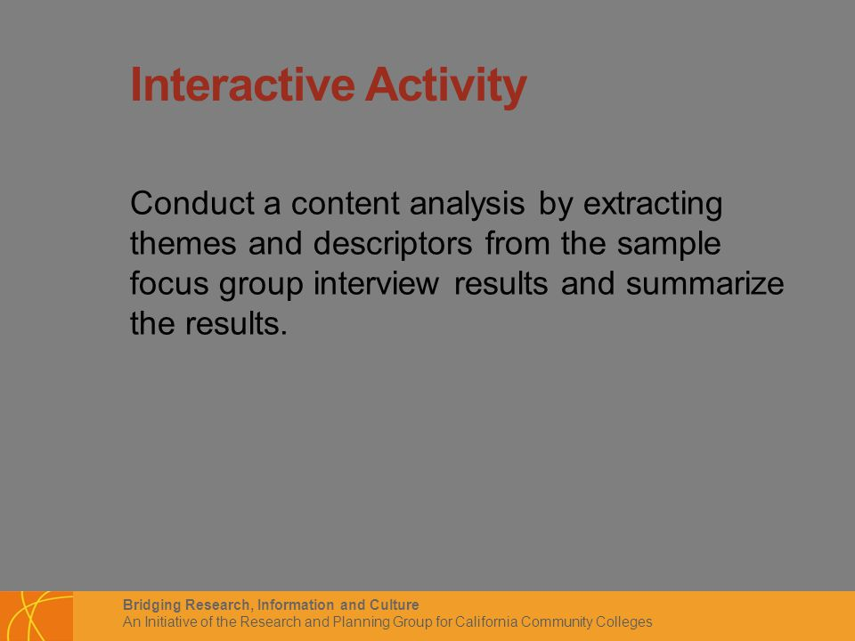 Bridging Research, Information and Culture An Initiative of the Research and Planning Group for California Community Colleges Interactive Activity Conduct a content analysis by extracting themes and descriptors from the sample focus group interview results and summarize the results.