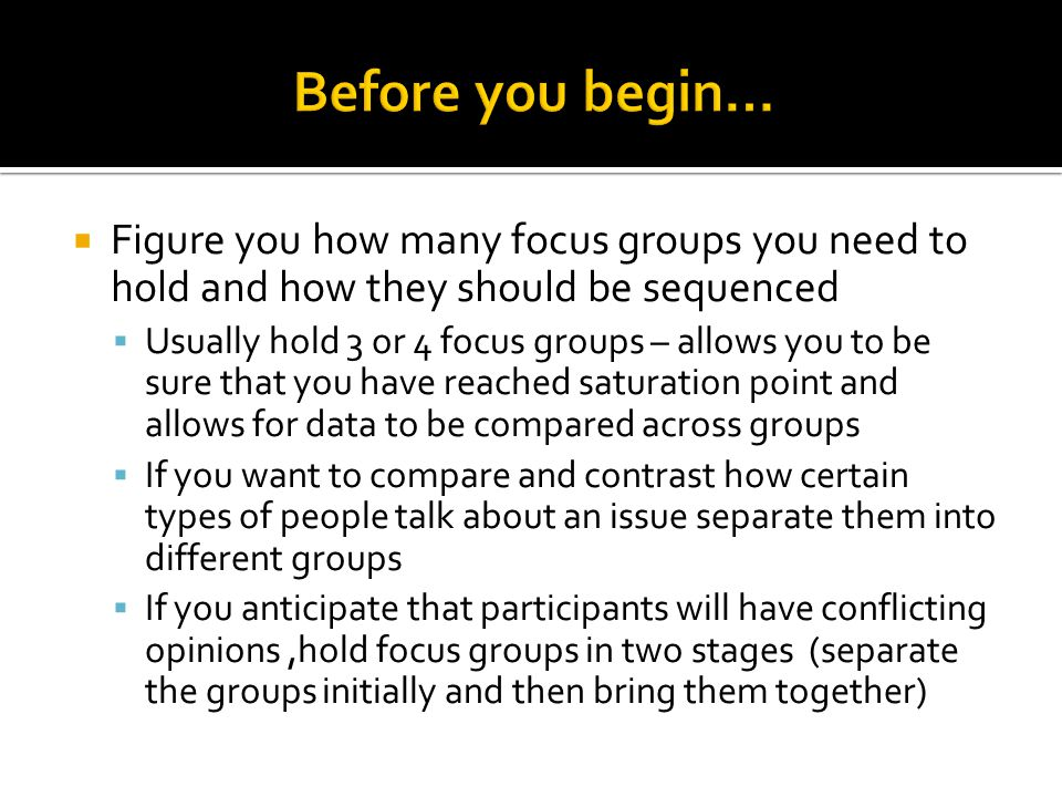  Figure you how many focus groups you need to hold and how they should be sequenced  Usually hold 3 or 4 focus groups – allows you to be sure that you have reached saturation point and allows for data to be compared across groups  If you want to compare and contrast how certain types of people talk about an issue separate them into different groups  If you anticipate that participants will have conflicting opinions,hold focus groups in two stages (separate the groups initially and then bring them together)