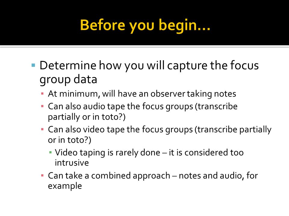  Determine how you will capture the focus group data ▪ At minimum, will have an observer taking notes ▪ Can also audio tape the focus groups (transcribe partially or in toto?) ▪ Can also video tape the focus groups (transcribe partially or in toto?) ▪ Video taping is rarely done – it is considered too intrusive ▪ Can take a combined approach – notes and audio, for example