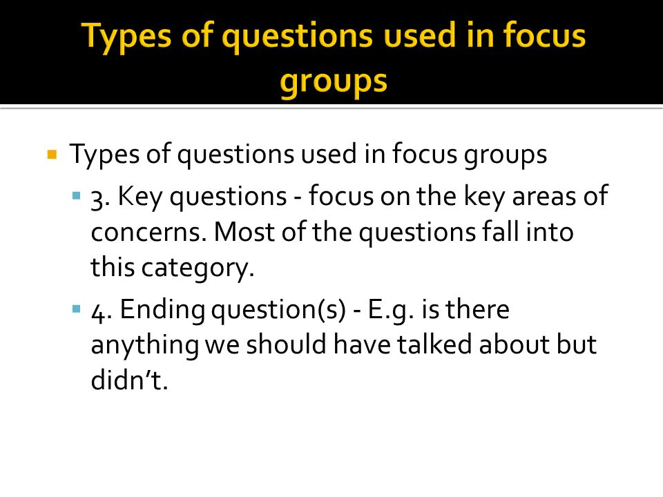  Types of questions used in focus groups  3. Key questions - focus on the key areas of concerns. Most of the questions fall into this category.  4.