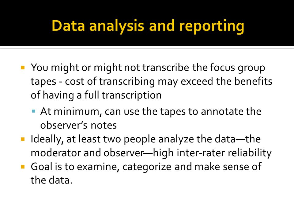  You might or might not transcribe the focus group tapes - cost of transcribing may exceed the benefits of having a full transcription  At minimum, can use the tapes to annotate the observer's notes  Ideally, at least two people analyze the data—the moderator and observer—high inter-rater reliability  Goal is to examine, categorize and make sense of the data.