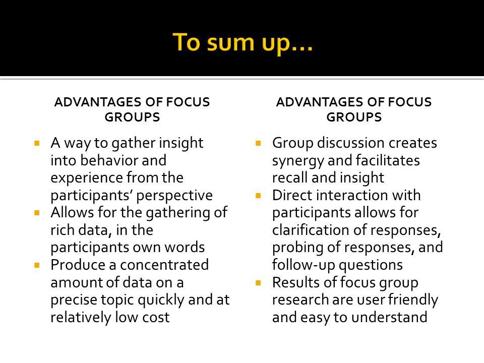 ADVANTAGES OF FOCUS GROUPS  A way to gather insight into behavior and experience from the participants' perspective  Allows for the gathering of rich data, in the participants own words  Produce a concentrated amount of data on a precise topic quickly and at relatively low cost ADVANTAGES OF FOCUS GROUPS  Group discussion creates synergy and facilitates recall and insight  Direct interaction with participants allows for clarification of responses, probing of responses, and follow-up questions  Results of focus group research are user friendly and easy to understand