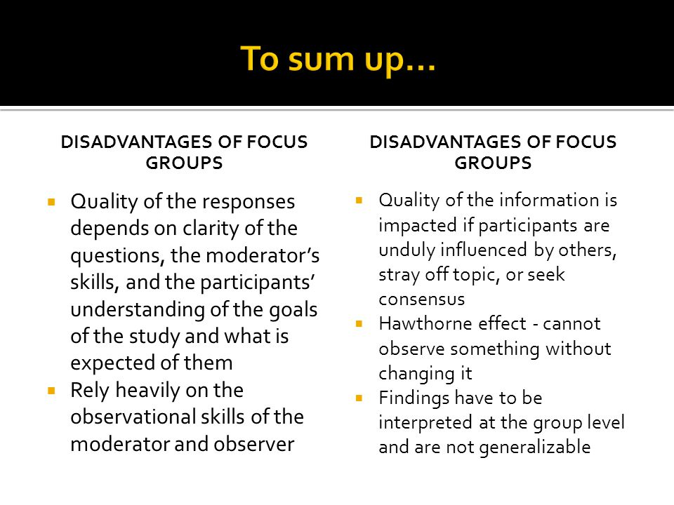 DISADVANTAGES OF FOCUS GROUPS  Quality of the responses depends on clarity of the questions, the moderator's skills, and the participants' understanding of the goals of the study and what is expected of them  Rely heavily on the observational skills of the moderator and observer DISADVANTAGES OF FOCUS GROUPS  Quality of the information is impacted if participants are unduly influenced by others, stray off topic, or seek consensus  Hawthorne effect - cannot observe something without changing it  Findings have to be interpreted at the group level and are not generalizable