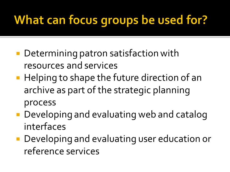  Determining patron satisfaction with resources and services  Helping to shape the future direction of an archive as part of the strategic planning process  Developing and evaluating web and catalog interfaces  Developing and evaluating user education or reference services