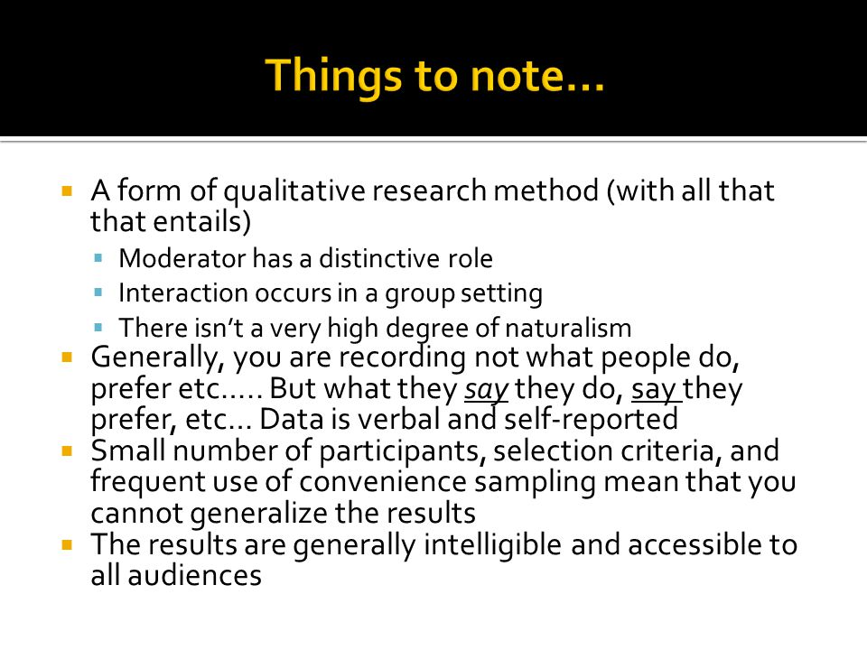  A form of qualitative research method (with all that that entails)  Moderator has a distinctive role  Interaction occurs in a group setting  There isn't a very high degree of naturalism  Generally, you are recording not what people do, prefer etc…..