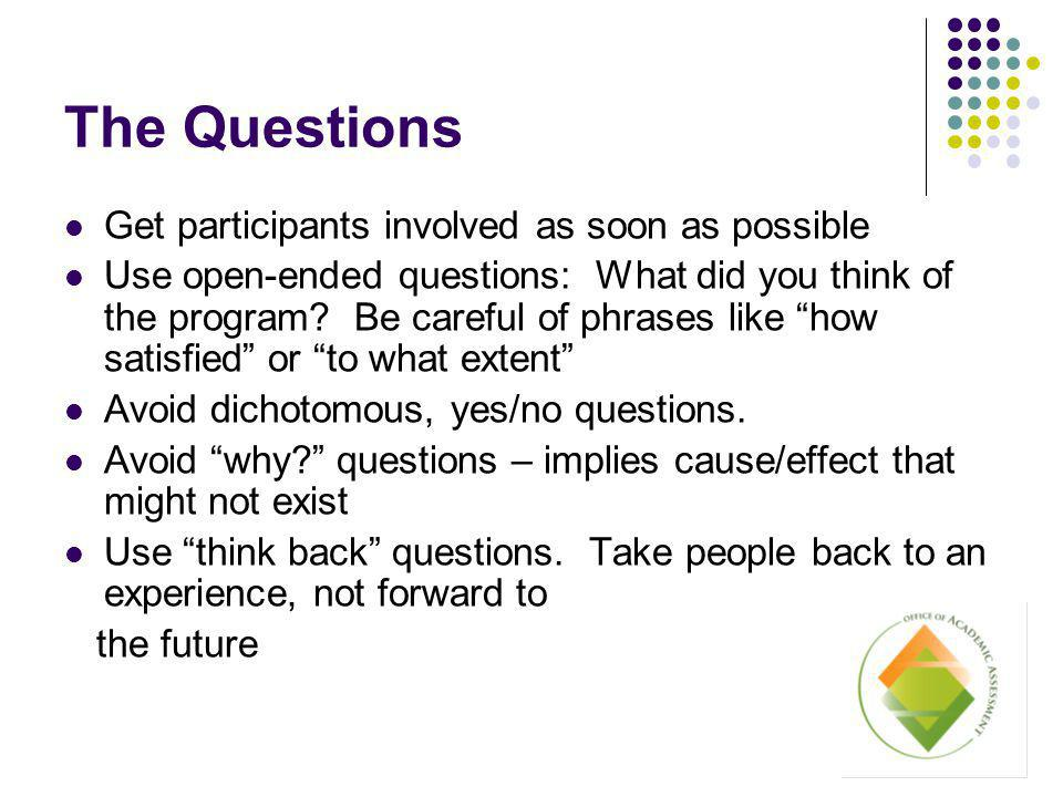 The Questions Get participants involved as soon as possible Use open-ended questions: What did you think of the program.
