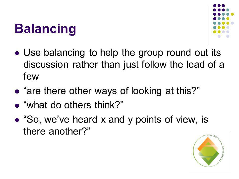 Balancing Use balancing to help the group round out its discussion rather than just follow the lead of a few are there other ways of looking at this what do others think So, we've heard x and y points of view, is there another