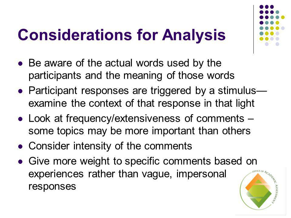 Considerations for Analysis Be aware of the actual words used by the participants and the meaning of those words Participant responses are triggered by a stimulus— examine the context of that response in that light Look at frequency/extensiveness of comments – some topics may be more important than others Consider intensity of the comments Give more weight to specific comments based on experiences rather than vague, impersonal responses