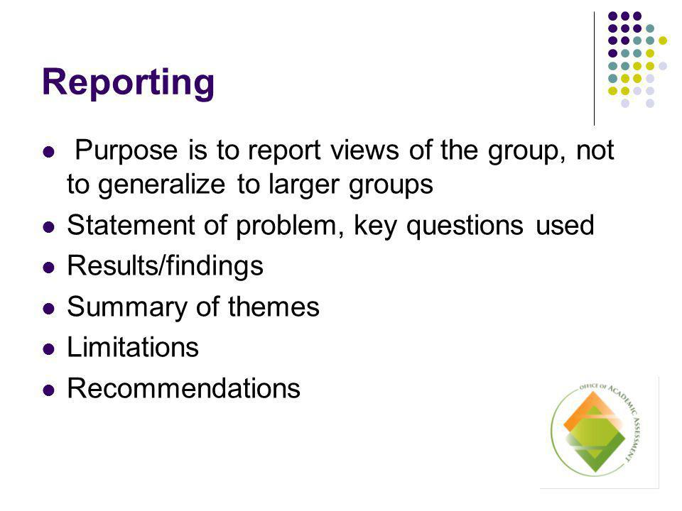 Reporting Purpose is to report views of the group, not to generalize to larger groups Statement of problem, key questions used Results/findings Summary of themes Limitations Recommendations