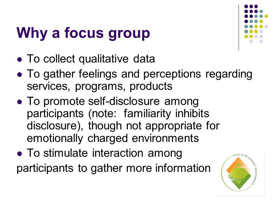 Why a focus group To collect qualitative data To gather feelings and perceptions regarding services, programs, products To promote self-disclosure among participants (note: familiarity inhibits disclosure), though not appropriate for emotionally charged environments To stimulate interaction among participants to gather more information