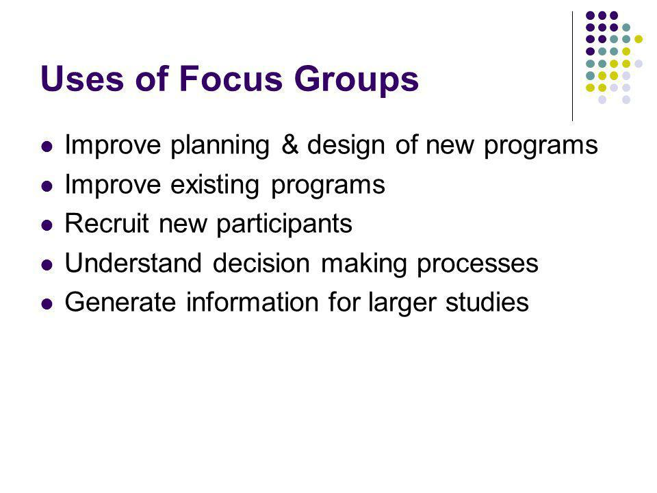Identifying focus questions Opening: get people talking and feeling comfortable Introductory: Introduce topic, get people thinking and connecting with the topic Transition: move conversation into key questions that guide the study Key questions: those that drive the study Ending: Bring to a close.