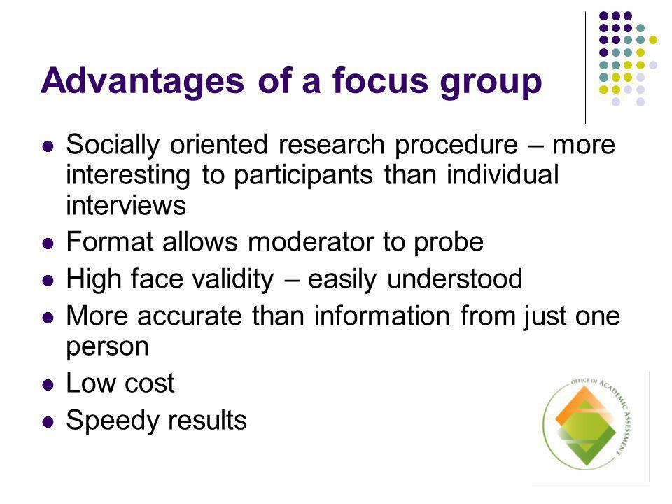 Advantages of a focus group Socially oriented research procedure – more interesting to participants than individual interviews Format allows moderator to probe High face validity – easily understood More accurate than information from just one person Low cost Speedy results