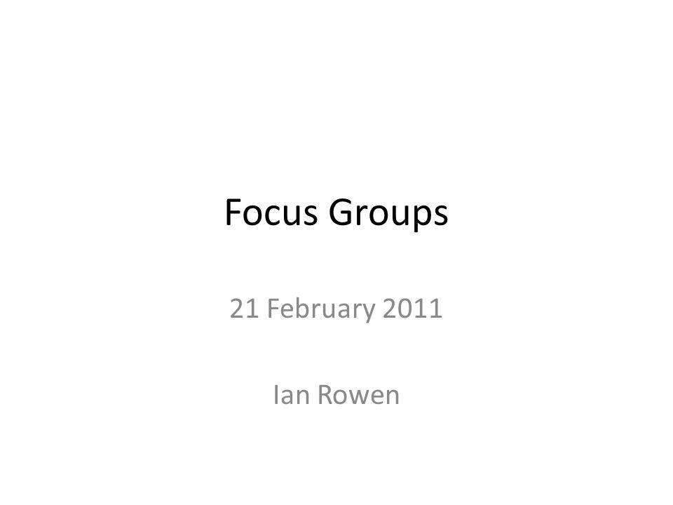 Focus Groups 21 February 2011 Ian Rowen
