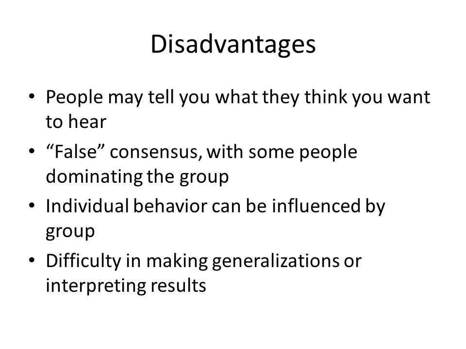 Disadvantages People may tell you what they think you want to hear False consensus, with some people dominating the group Individual behavior can be influenced by group Difficulty in making generalizations or interpreting results