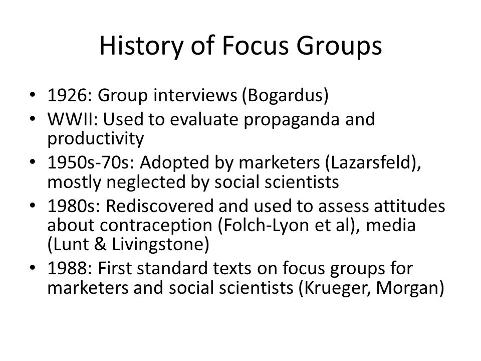 History of Focus Groups 1926: Group interviews (Bogardus) WWII: Used to evaluate propaganda and productivity 1950s-70s: Adopted by marketers (Lazarsfeld), mostly neglected by social scientists 1980s: Rediscovered and used to assess attitudes about contraception (Folch-Lyon et al), media (Lunt & Livingstone) 1988: First standard texts on focus groups for marketers and social scientists (Krueger, Morgan)