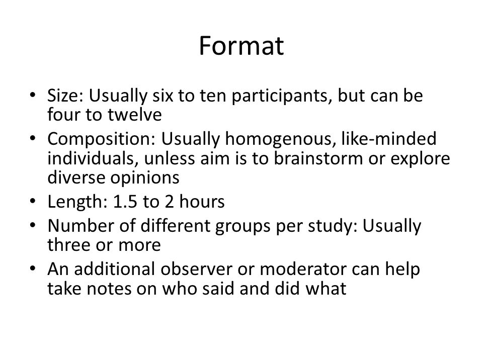 Format Size: Usually six to ten participants, but can be four to twelve Composition: Usually homogenous, like-minded individuals, unless aim is to brainstorm or explore diverse opinions Length: 1.5 to 2 hours Number of different groups per study: Usually three or more An additional observer or moderator can help take notes on who said and did what
