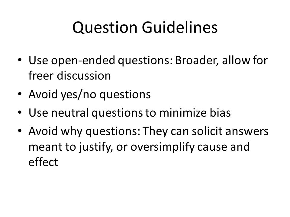 Question Guidelines Use open-ended questions: Broader, allow for freer discussion Avoid yes/no questions Use neutral questions to minimize bias Avoid why questions: They can solicit answers meant to justify, or oversimplify cause and effect