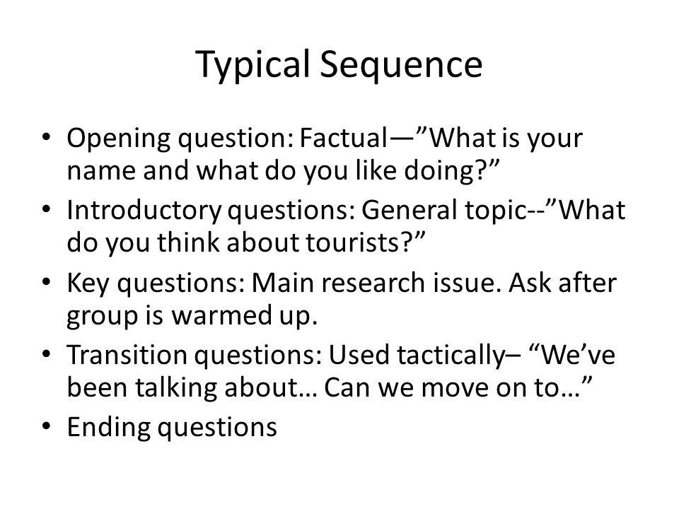 Typical Sequence Opening question: Factual— What is your name and what do you like doing Introductory questions: General topic-- What do you think about tourists Key questions: Main research issue.