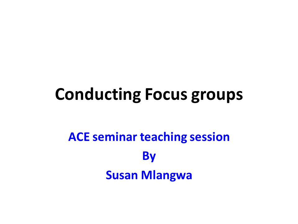Conducting Focus groups ACE seminar teaching session By Susan Mlangwa