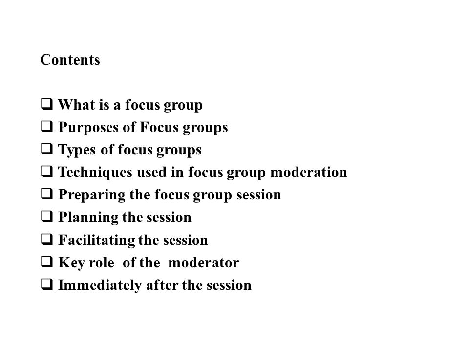 Contents  What is a focus group  Purposes of Focus groups  Types of focus groups  Techniques used in focus group moderation  Preparing the focus group session  Planning the session  Facilitating the session  Key role of the moderator  Immediately after the session