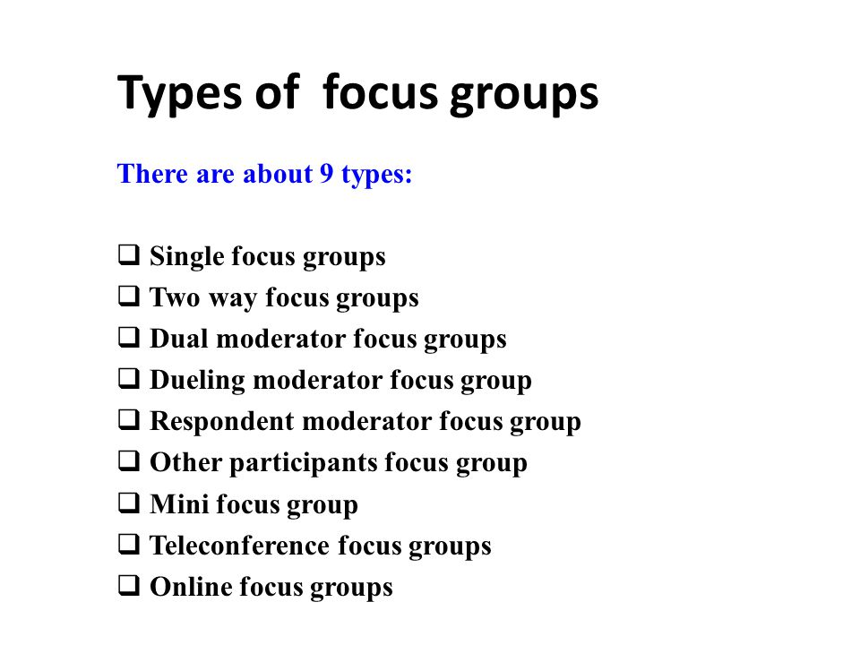 Types of focus groups There are about 9 types:  Single focus groups  Two way focus groups  Dual moderator focus groups  Dueling moderator focus group  Respondent moderator focus group  Other participants focus group  Mini focus group  Teleconference focus groups  Online focus groups