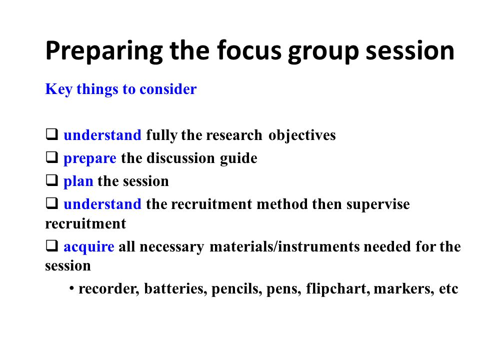 Preparing the focus group session Key things to consider  understand fully the research objectives  prepare the discussion guide  plan the session  understand the recruitment method then supervise recruitment  acquire all necessary materials/instruments needed for the session recorder, batteries, pencils, pens, flipchart, markers, etc :