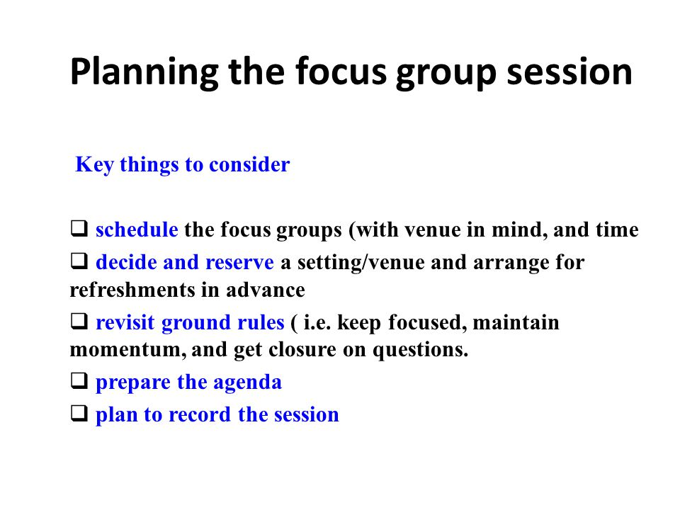 Planning the focus group session Key things to consider  schedule the focus groups (with venue in mind, and time  decide and reserve a setting/venue and arrange for refreshments in advance  revisit ground rules ( i.e.