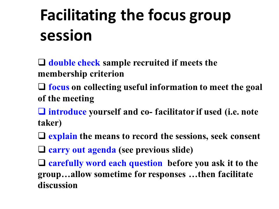 Facilitating the focus group session  double check sample recruited if meets the membership criterion  focus on collecting useful information to meet the goal of the meeting  introduce yourself and co- facilitator if used (i.e.