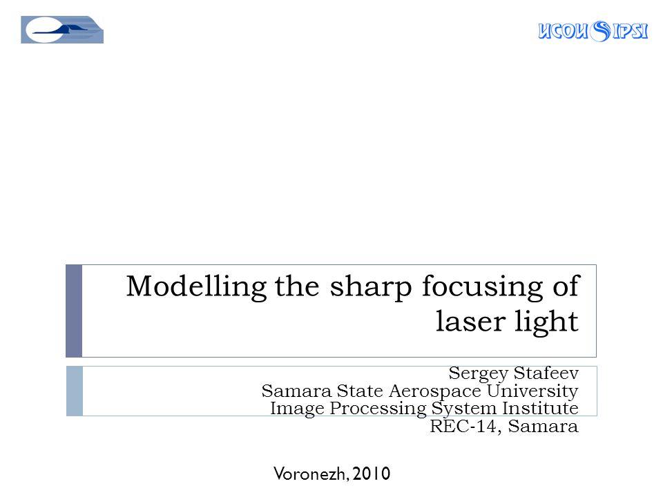 Modelling the sharp focusing of laser light Voronezh, 2010 Sergey Stafeev Samara State Aerospace University Image Processing System Institute REC-14, Samara