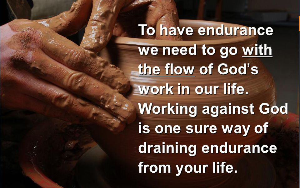 To have endurance we need to go with the flow of God's work in our life.