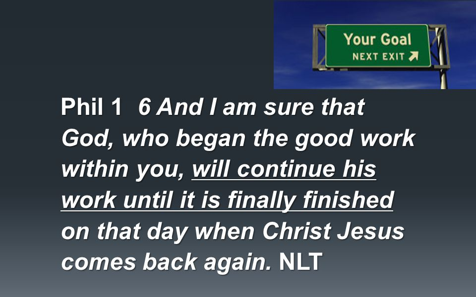 Phil 1 6 And I am sure that God, who began the good work within you, will continue his work until it is finally finished on that day when Christ Jesus comes back again.