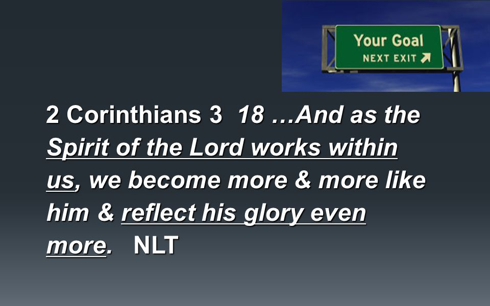 2 Corinthians 3 18 …And as the Spirit of the Lord works within us, we become more & more like him & reflect his glory even more.