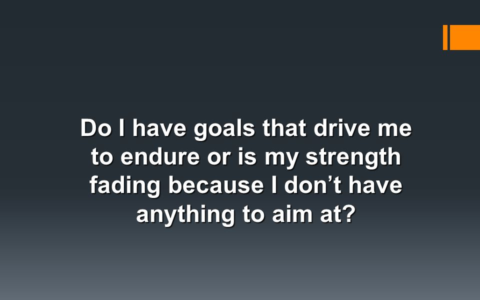 Do I have goals that drive me to endure or is my strength fading because I don't have anything to aim at?