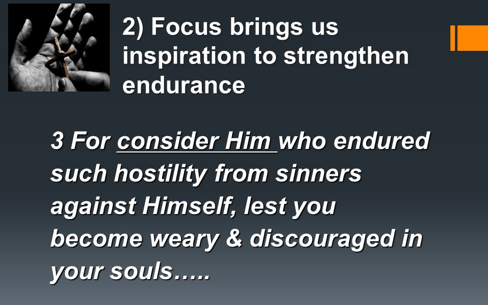 2) Focus brings us inspiration to strengthen endurance 3 For consider Him who endured such hostility from sinners against Himself, lest you become weary & discouraged in your souls…..