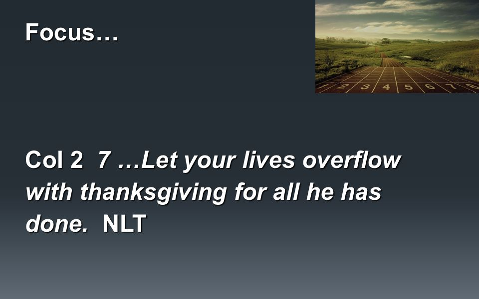 Focus… Col 2 7 …Let your lives overflow with thanksgiving for all he has done. NLT
