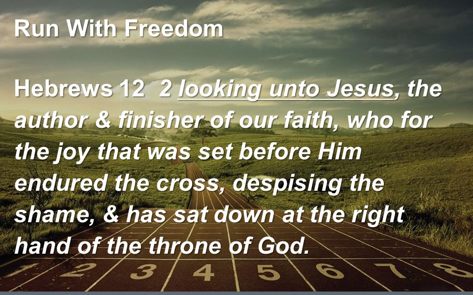 Run With Freedom Hebrews 12 2 looking unto Jesus, the author & finisher of our faith, who for the joy that was set before Him endured the cross, despising the shame, & has sat down at the right hand of the throne of God.