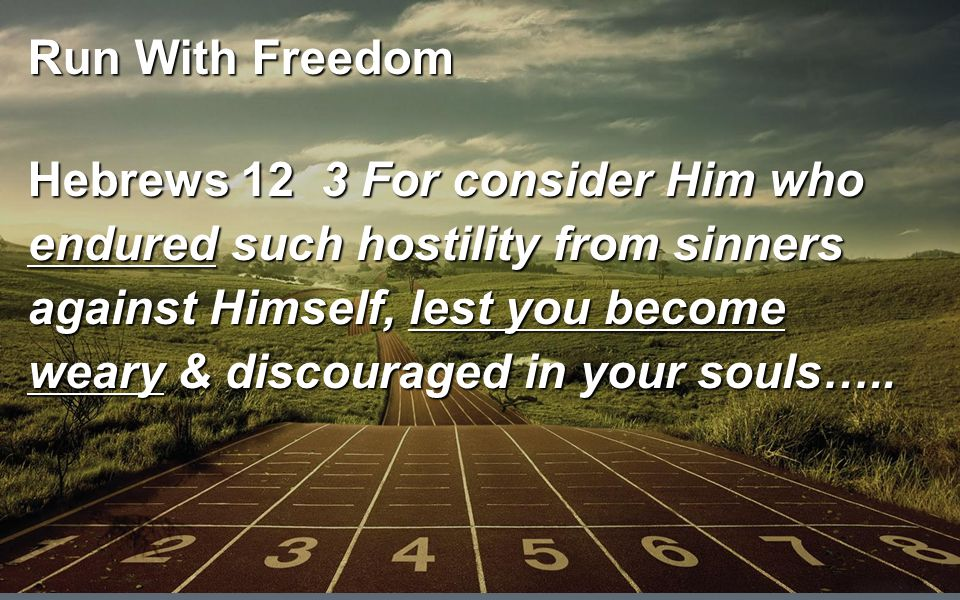Run With Freedom Hebrews 12 3 For consider Him who endured such hostility from sinners against Himself, lest you become weary & discouraged in your souls…..