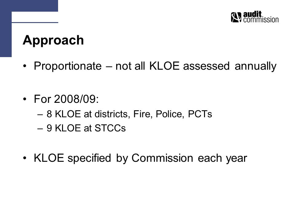 Approach Proportionate – not all KLOE assessed annually For 2008/09: –8 KLOE at districts, Fire, Police, PCTs –9 KLOE at STCCs KLOE specified by Commission each year