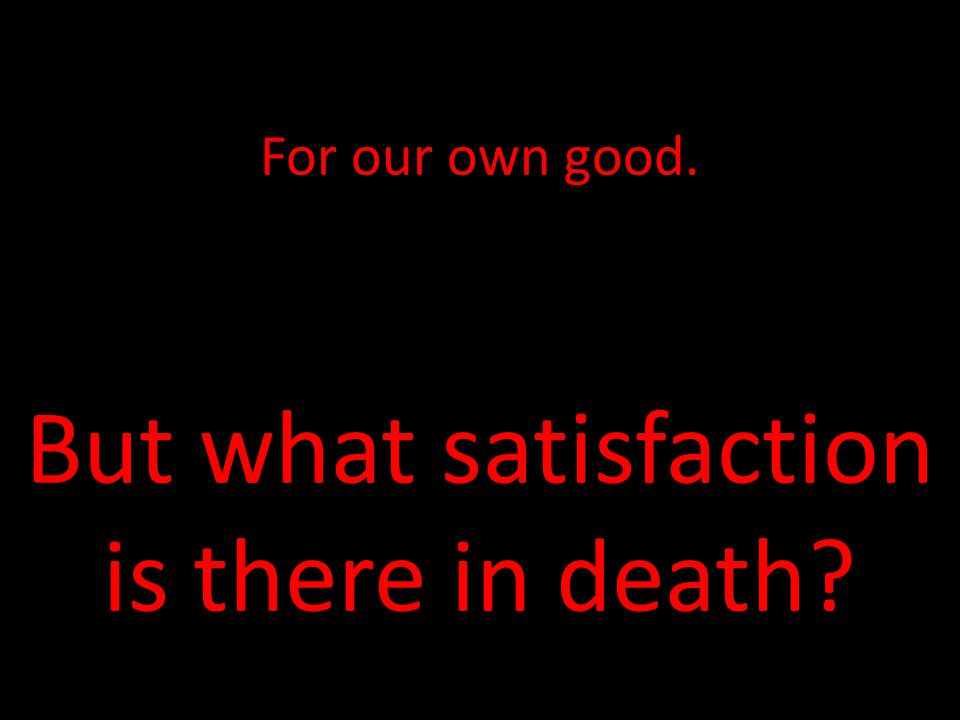 For our own good. But what satisfaction is there in death?