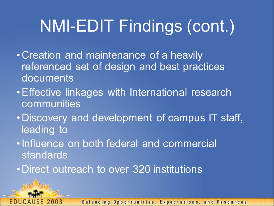 NMI-EDIT Findings (cont.) Creation and maintenance of a heavily referenced set of design and best practices documents Effective linkages with International research communities Discovery and development of campus IT staff, leading to Influence on both federal and commercial standards Direct outreach to over 320 institutions