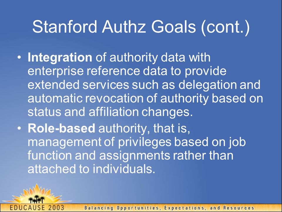 Stanford Authz Goals (cont.) Integration of authority data with enterprise reference data to provide extended services such as delegation and automatic revocation of authority based on status and affiliation changes.