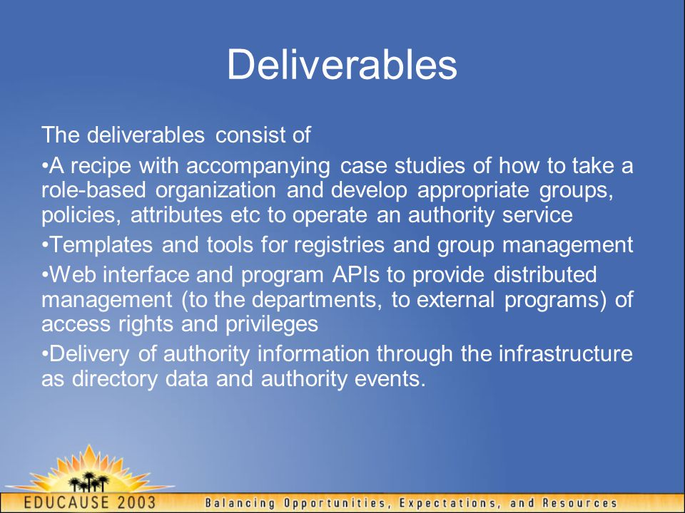 Deliverables The deliverables consist of A recipe with accompanying case studies of how to take a role-based organization and develop appropriate groups, policies, attributes etc to operate an authority service Templates and tools for registries and group management Web interface and program APIs to provide distributed management (to the departments, to external programs) of access rights and privileges Delivery of authority information through the infrastructure as directory data and authority events.