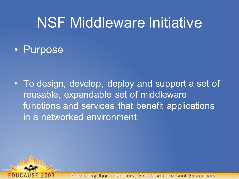 NSF Middleware Initiative Purpose To design, develop, deploy and support a set of reusable, expandable set of middleware functions and services that benefit applications in a networked environment
